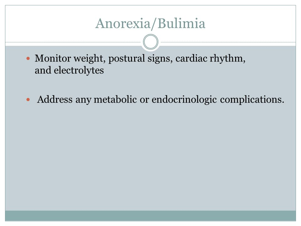 Anorexia/Bulimia Monitor weight, postural signs, cardiac rhythm, and electrolytes.