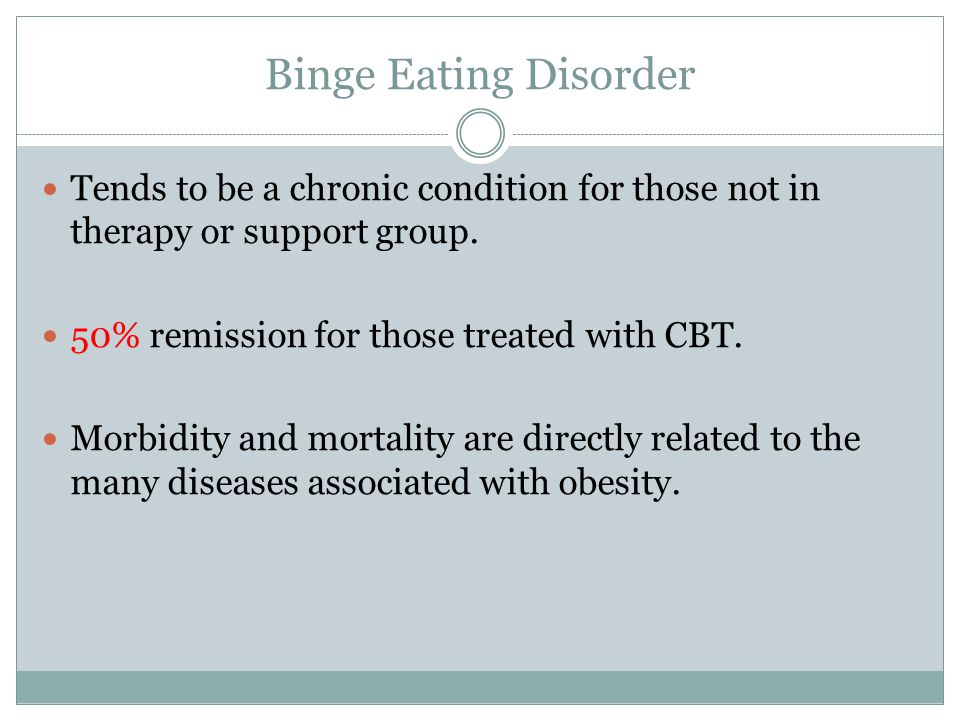 Binge Eating Disorder Tends to be a chronic condition for those not in therapy or support group. 50% remission for those treated with CBT.