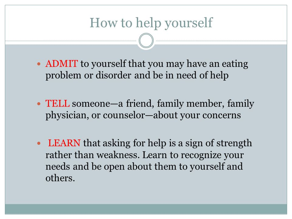 How to help yourself ADMIT to yourself that you may have an eating problem or disorder and be in need of help.
