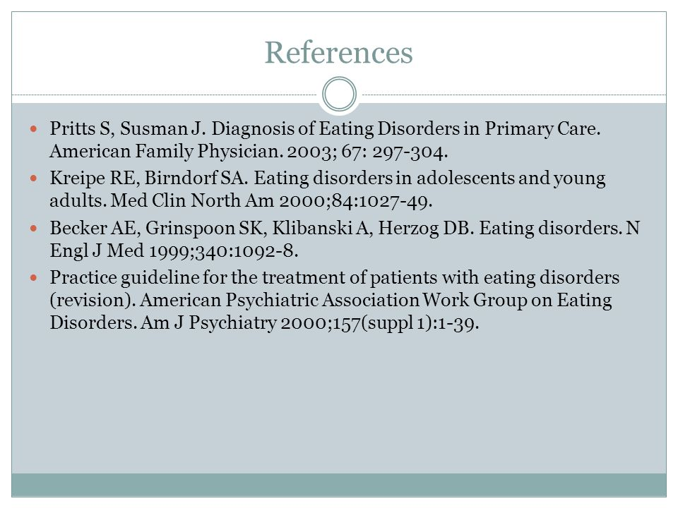 References Pritts S, Susman J. Diagnosis of Eating Disorders in Primary Care. American Family Physician. 2003; 67: 297-304.
