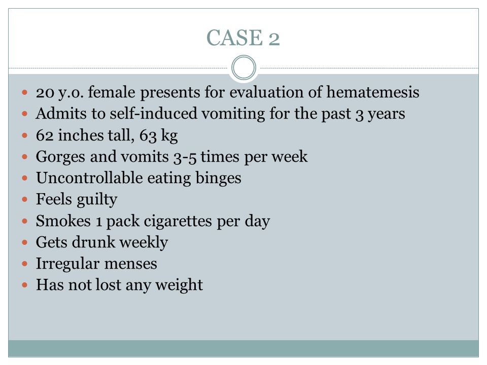 CASE 2 20 y.o. female presents for evaluation of hematemesis
