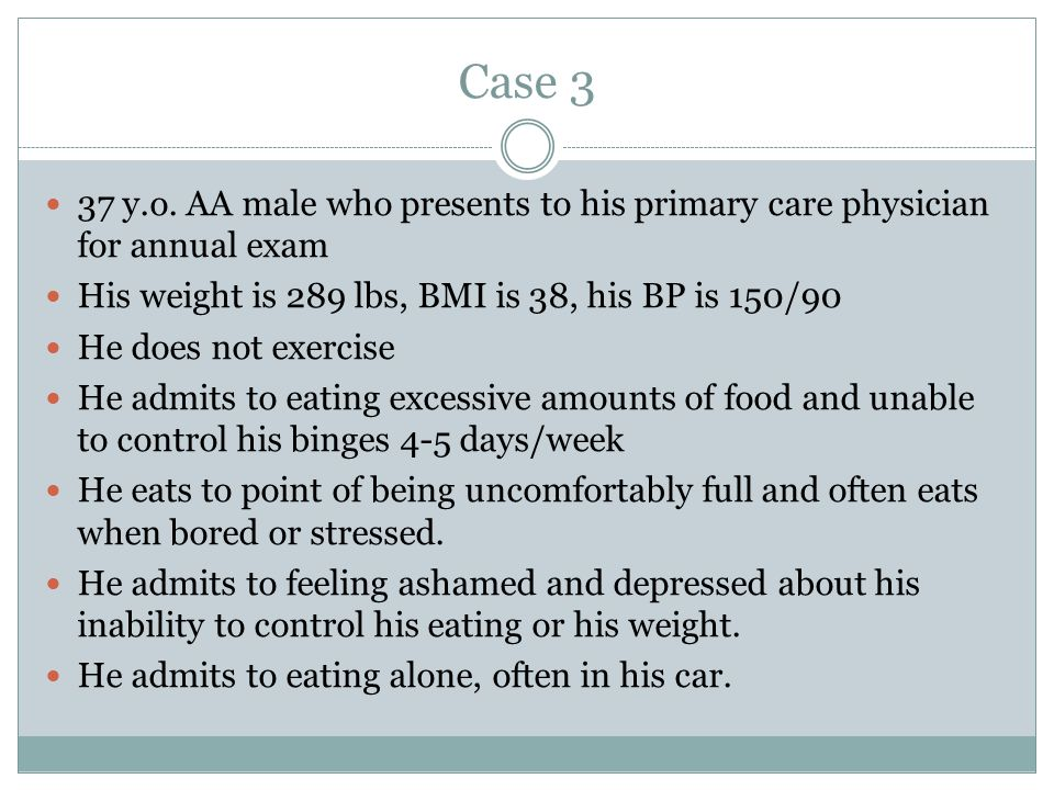 Case 3 37 y.o. AA male who presents to his primary care physician for annual exam. His weight is 289 lbs, BMI is 38, his BP is 150/90.