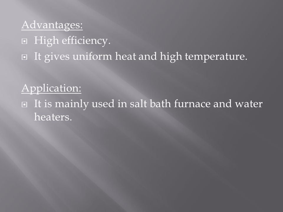 Advantages: High efficiency. It gives uniform heat and high temperature.