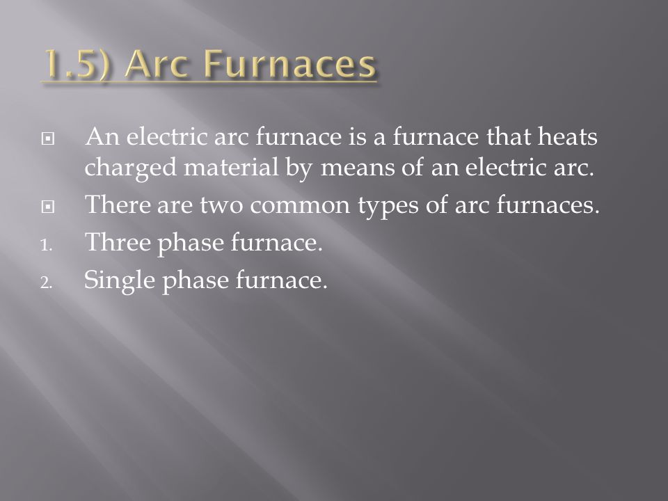 1.5) Arc Furnaces An electric arc furnace is a furnace that heats charged material by means of an electric arc.