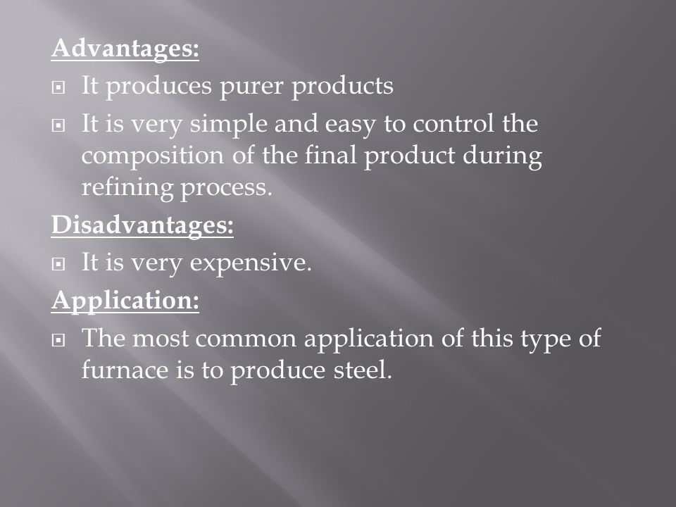 Advantages: It produces purer products. It is very simple and easy to control the composition of the final product during refining process.