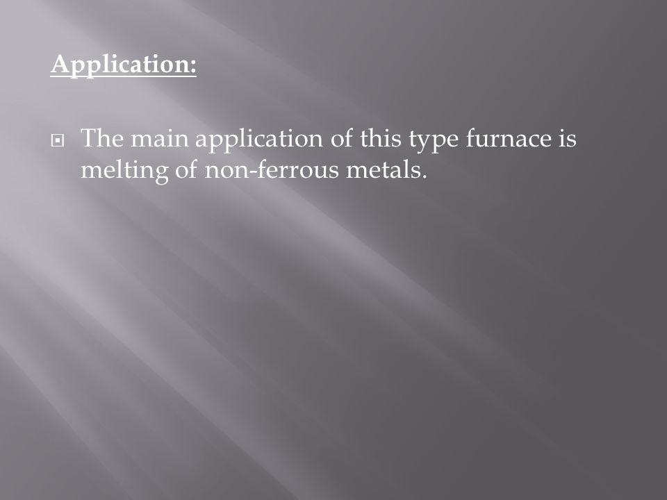 Application: The main application of this type furnace is melting of non-ferrous metals.