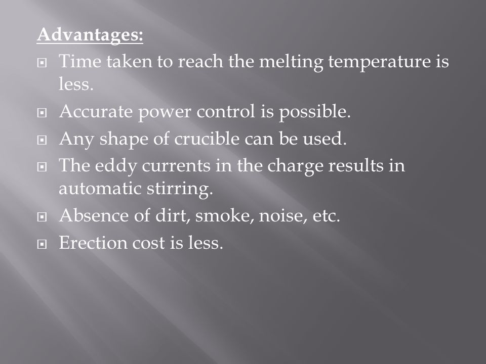 Advantages: Time taken to reach the melting temperature is less. Accurate power control is possible.