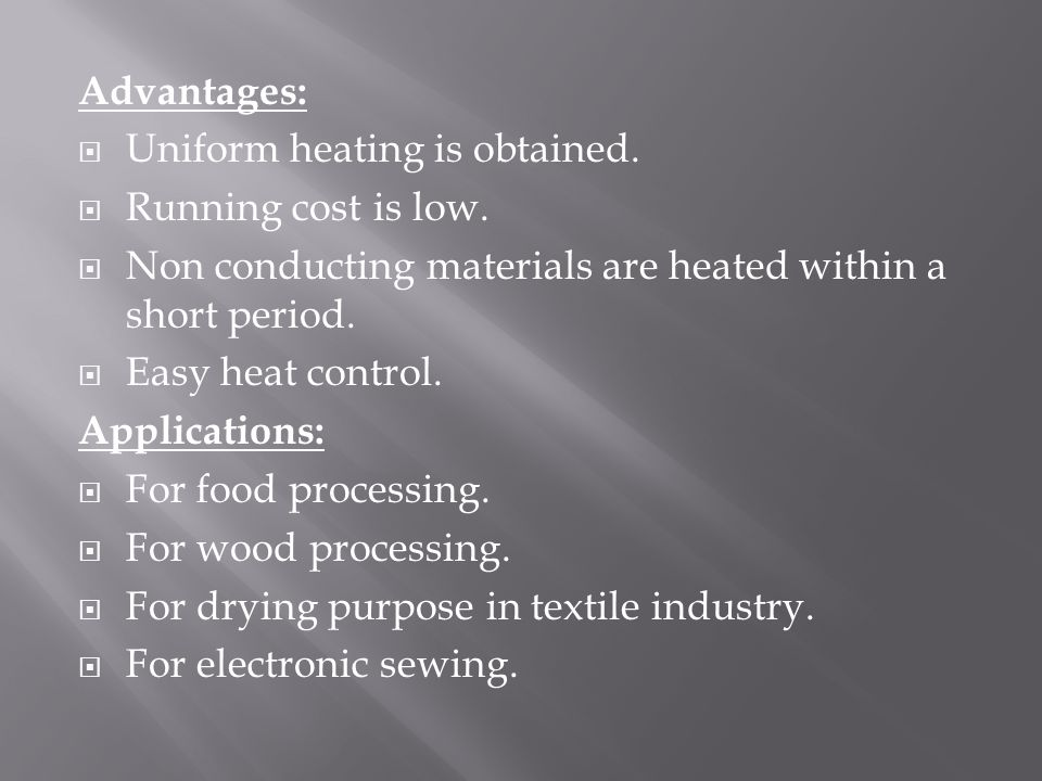 Advantages: Uniform heating is obtained. Running cost is low. Non conducting materials are heated within a short period.