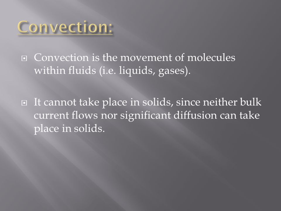 Convection: Convection is the movement of molecules within fluids (i.e. liquids, gases).