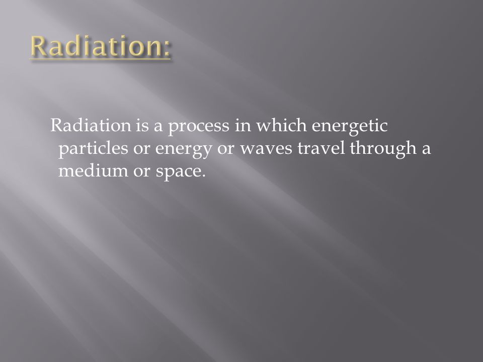 Radiation: Radiation is a process in which energetic particles or energy or waves travel through a medium or space.