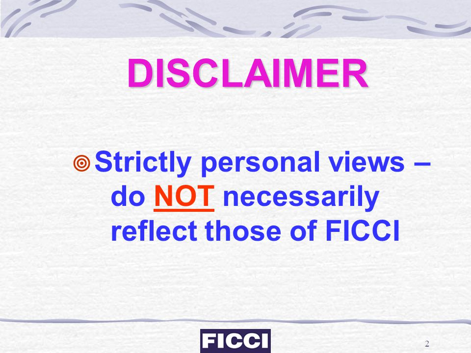 DISCLAIMER Strictly personal views – do NOT necessarily reflect those of FICCI