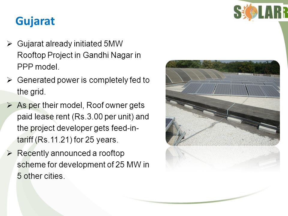 Gujarat Gujarat already initiated 5MW Rooftop Project in Gandhi Nagar in PPP model. Generated power is completely fed to the grid.