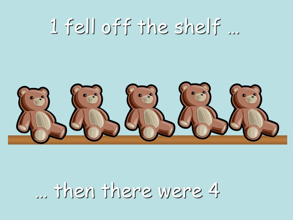 1 fell off the shelf … … then there were 4