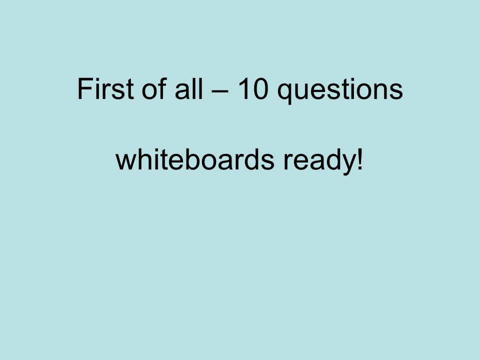 First of all – 10 questions whiteboards ready!