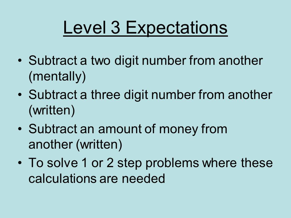 Level 3 Expectations Subtract a two digit number from another (mentally) Subtract a three digit number from another (written)