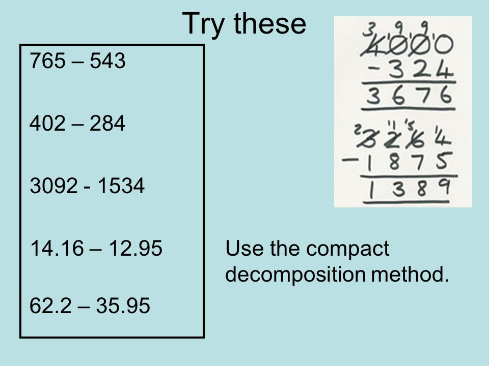 Try these 765 – 543. 402 – 284. 3092 - 1534. 14.16 – 12.95 Use the compact decomposition method.