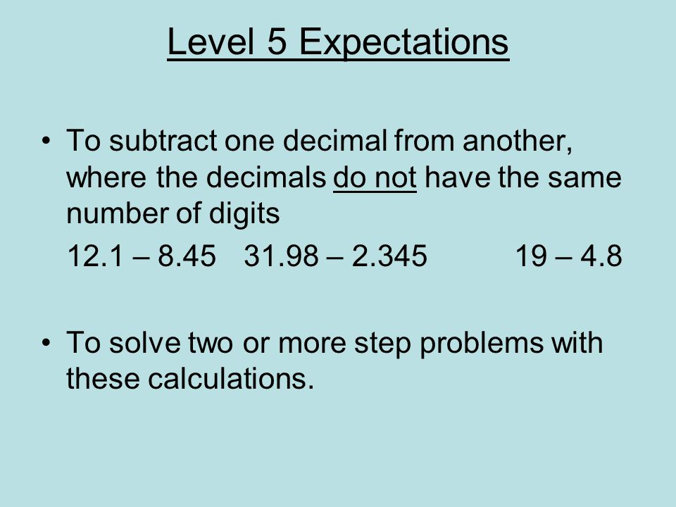 Level 5 Expectations To subtract one decimal from another, where the decimals do not have the same number of digits.