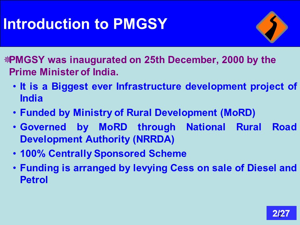 Introduction to PMGSY PMGSY was inaugurated on 25th December, 2000 by the Prime Minister of India.
