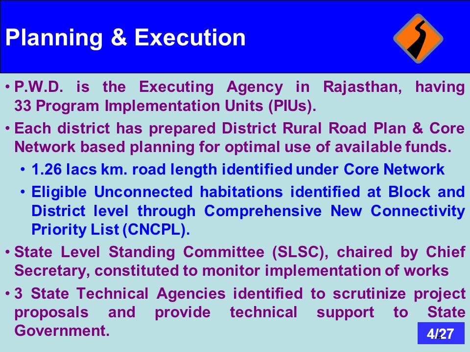 Planning & Execution P.W.D. is the Executing Agency in Rajasthan, having 33 Program Implementation Units (PIUs).