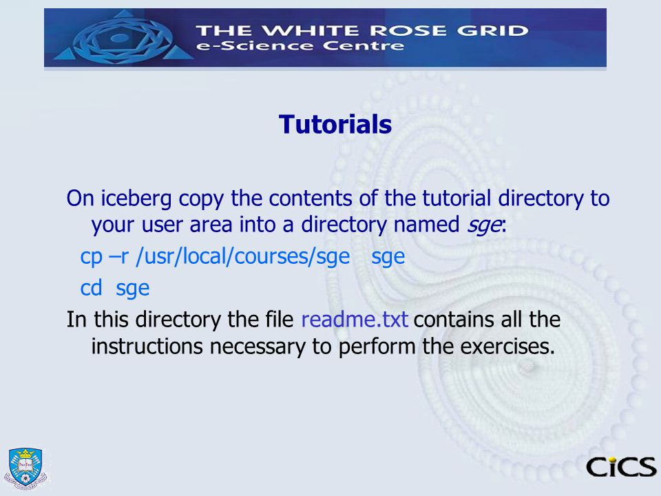 Tutorials On iceberg copy the contents of the tutorial directory to your user area into a directory named sge: