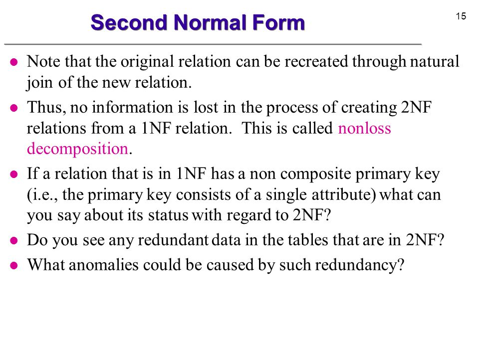 Second Normal Form Note that the original relation can be recreated through natural join of the new relation.