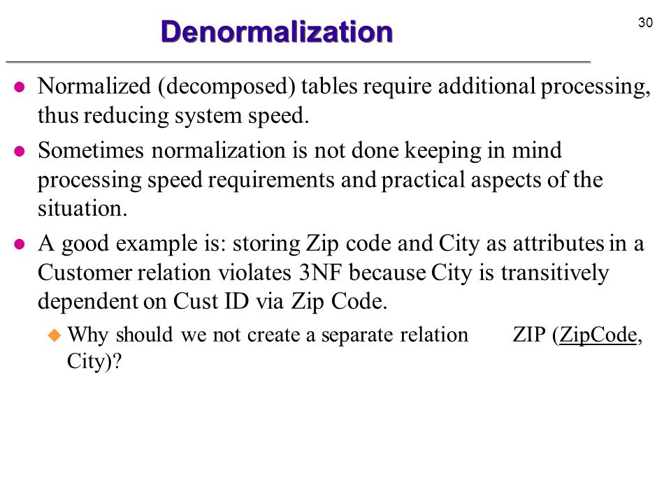 Denormalization Normalized (decomposed) tables require additional processing, thus reducing system speed.