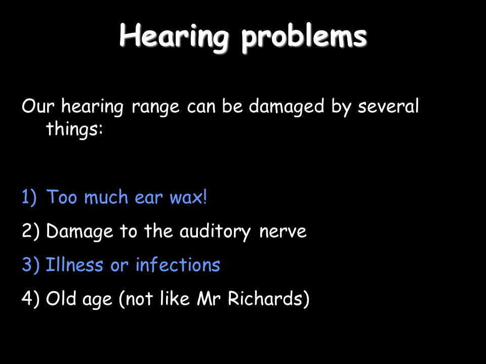 Hearing problems Our hearing range can be damaged by several things: