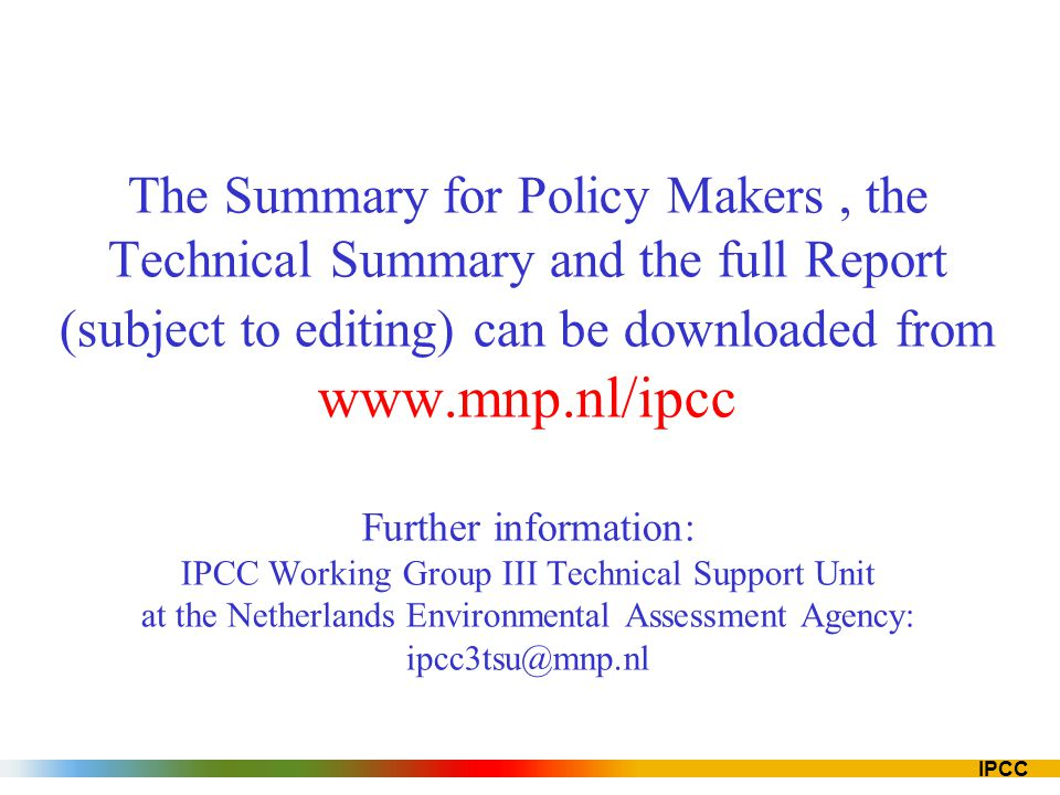 The Summary for Policy Makers , the Technical Summary and the full Report (subject to editing) can be downloaded from www.mnp.nl/ipcc Further information: IPCC Working Group III Technical Support Unit at the Netherlands Environmental Assessment Agency: ipcc3tsu@mnp.nl