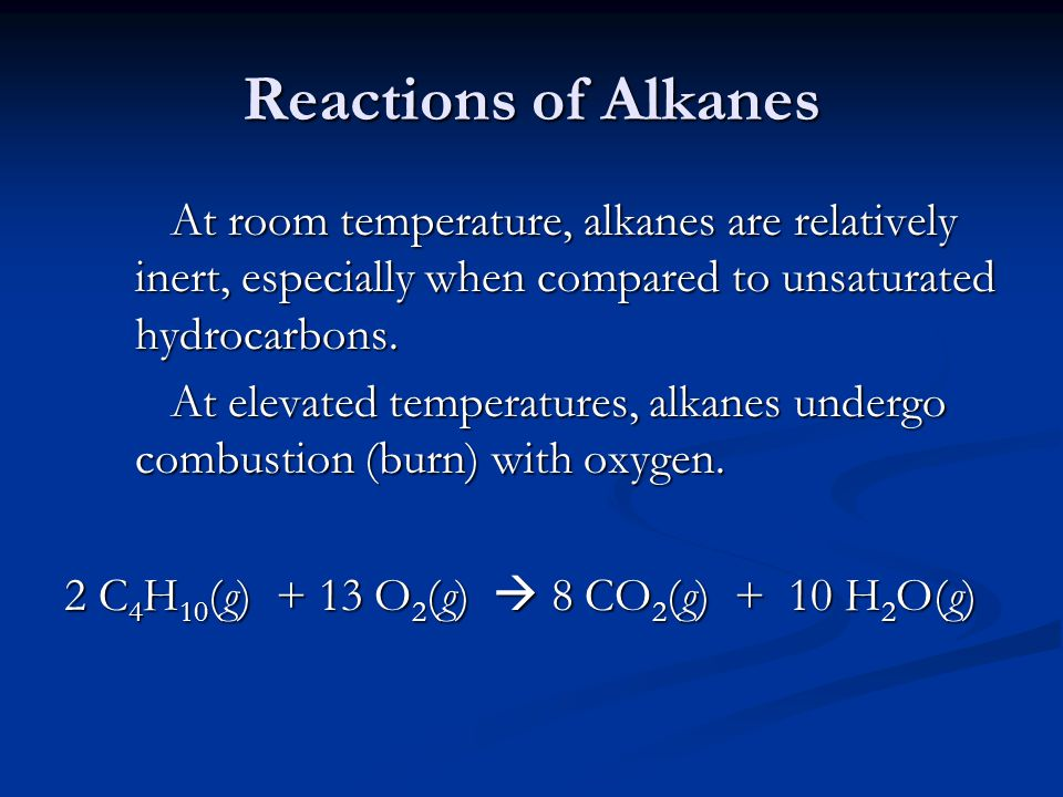 Reactions of Alkanes At room temperature, alkanes are relatively inert, especially when compared to unsaturated hydrocarbons.