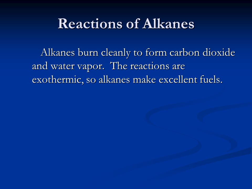 Reactions of Alkanes Alkanes burn cleanly to form carbon dioxide and water vapor.