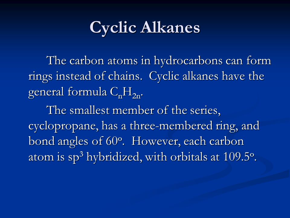 Cyclic Alkanes The carbon atoms in hydrocarbons can form rings instead of chains. Cyclic alkanes have the general formula CnH2n.