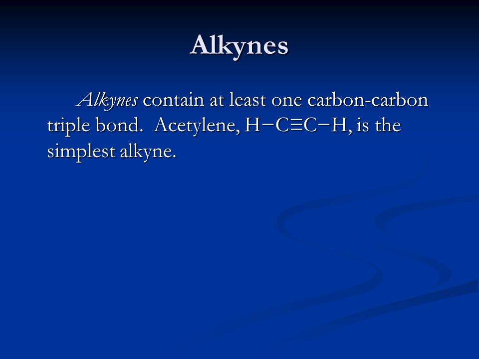 Alkynes Alkynes contain at least one carbon-carbon triple bond.