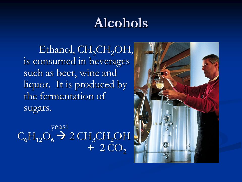 Alcohols C6H12O6  2 CH3CH2OH + 2 CO2 yeast