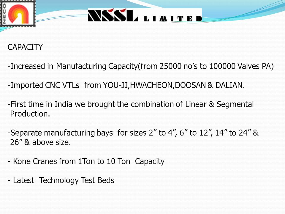 CAPACITY Increased in Manufacturing Capacity(from 25000 no's to 100000 Valves PA) -Imported CNC VTLs from YOU-JI,HWACHEON,DOOSAN & DALIAN.