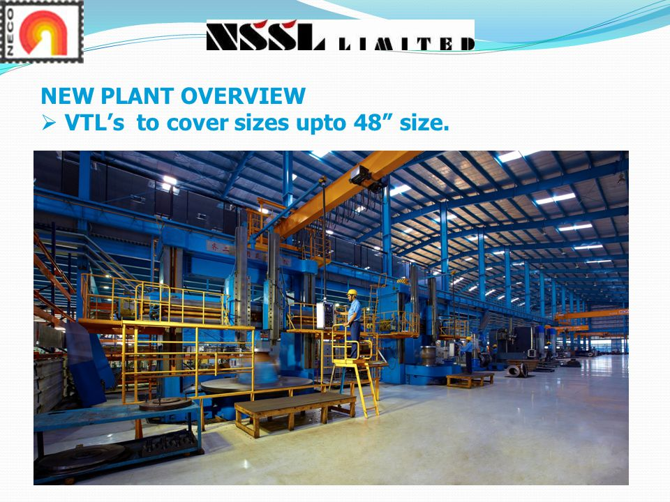 NEW PLANT OVERVIEW VTL's to cover sizes upto 48 size.