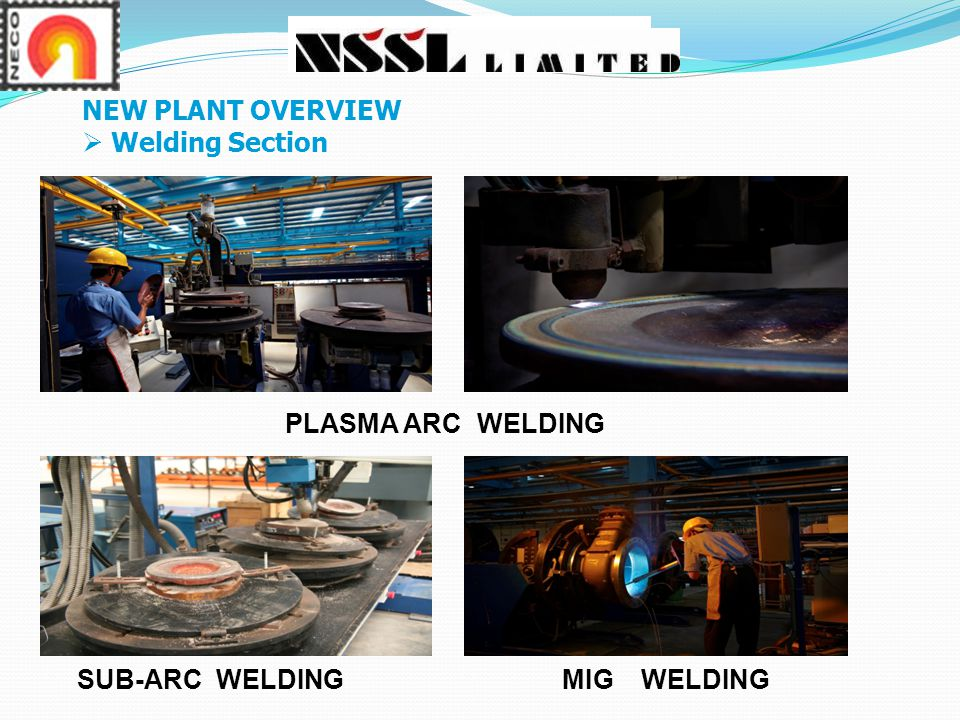NEW PLANT OVERVIEW Welding Section PLASMA ARC WELDING SUB-ARC WELDING MIG WELDING