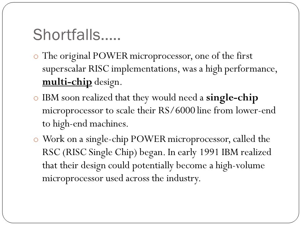 Shortfalls….. The original POWER microprocessor, one of the first superscalar RISC implementations, was a high performance, multi-chip design.