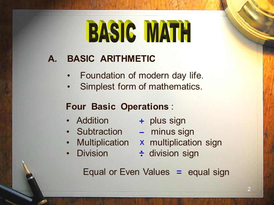 BASIC MATH A. BASIC ARITHMETIC Foundation of modern day life.