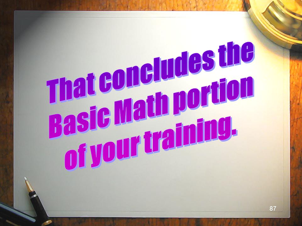 That concludes the Basic Math portion of your training.