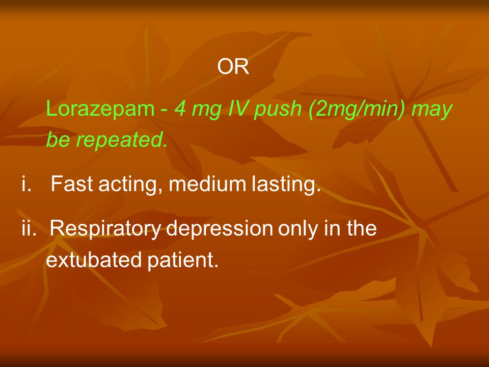 OR Lorazepam - 4 mg IV push (2mg/min) may be repeated.