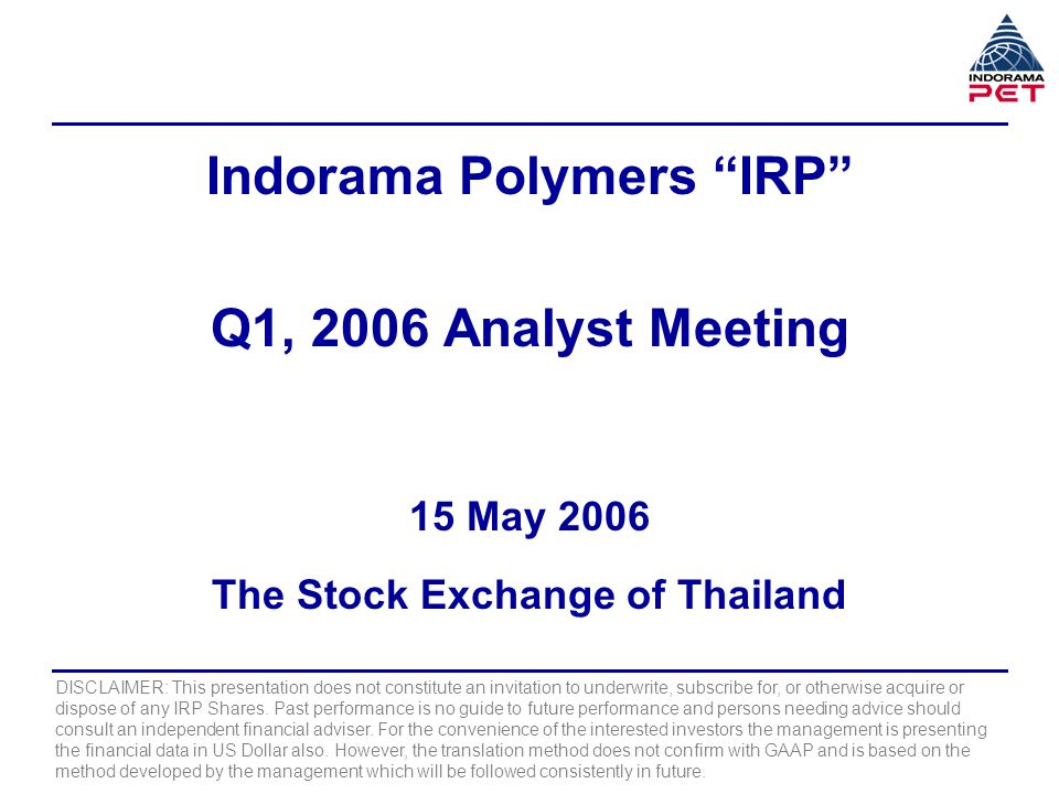 Indorama Polymers IRP Q1, 2006 Analyst Meeting 15 May 2006 The Stock Exchange of Thailand