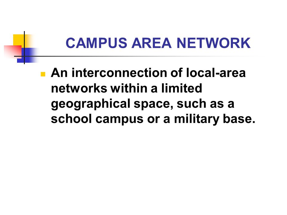CAMPUS AREA NETWORK An interconnection of local-area networks within a limited geographical space, such as a school campus or a military base.