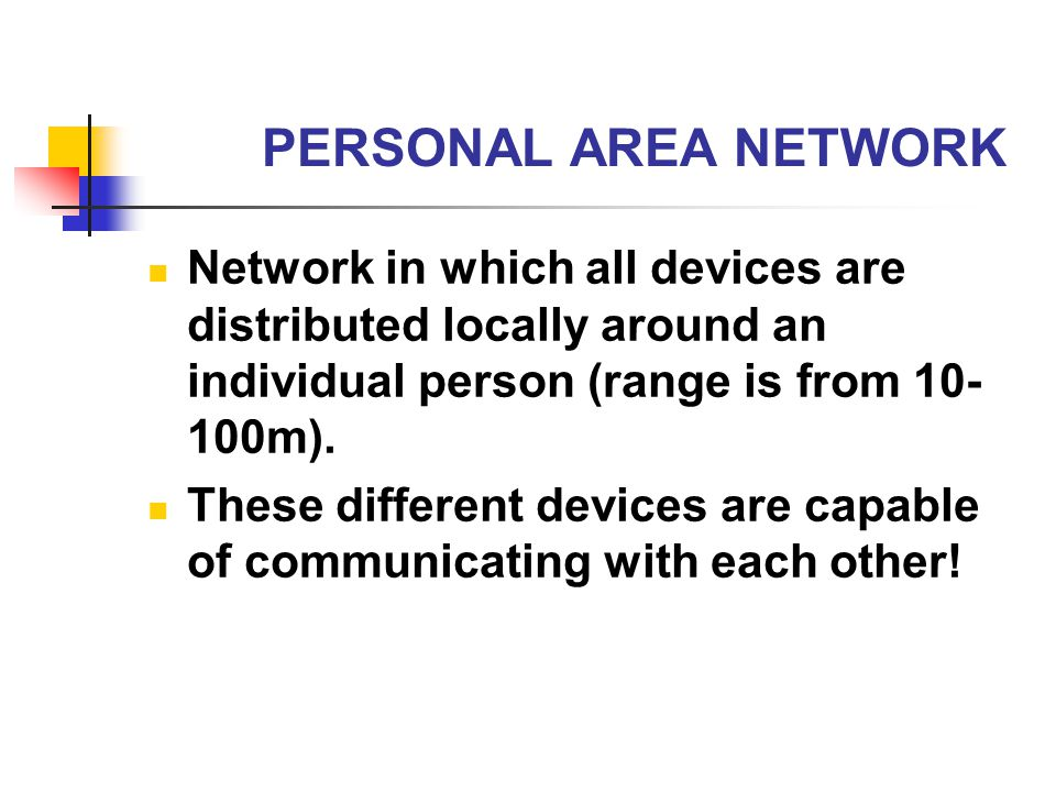 PERSONAL AREA NETWORK Network in which all devices are distributed locally around an individual person (range is from 10-100m).