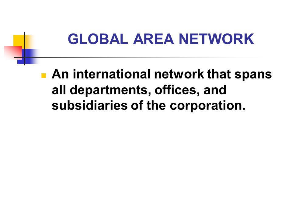 GLOBAL AREA NETWORK An international network that spans all departments, offices, and subsidiaries of the corporation.