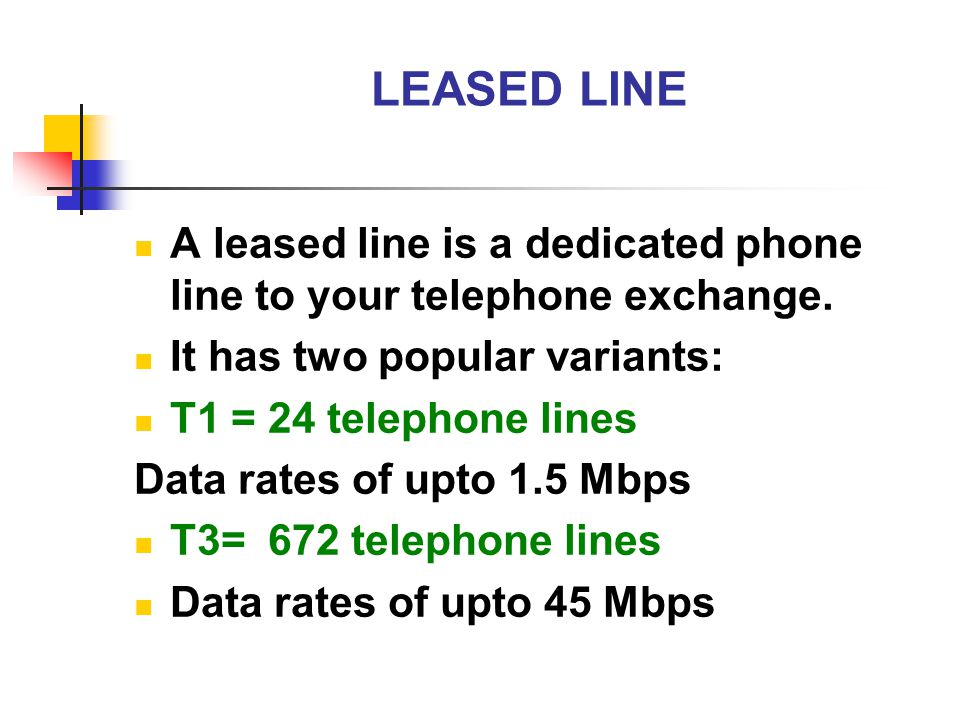 LEASED LINE A leased line is a dedicated phone line to your telephone exchange. It has two popular variants: