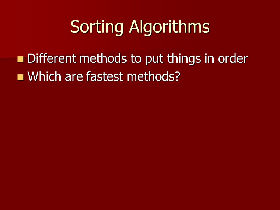 Sorting Algorithms Different methods to put things in order