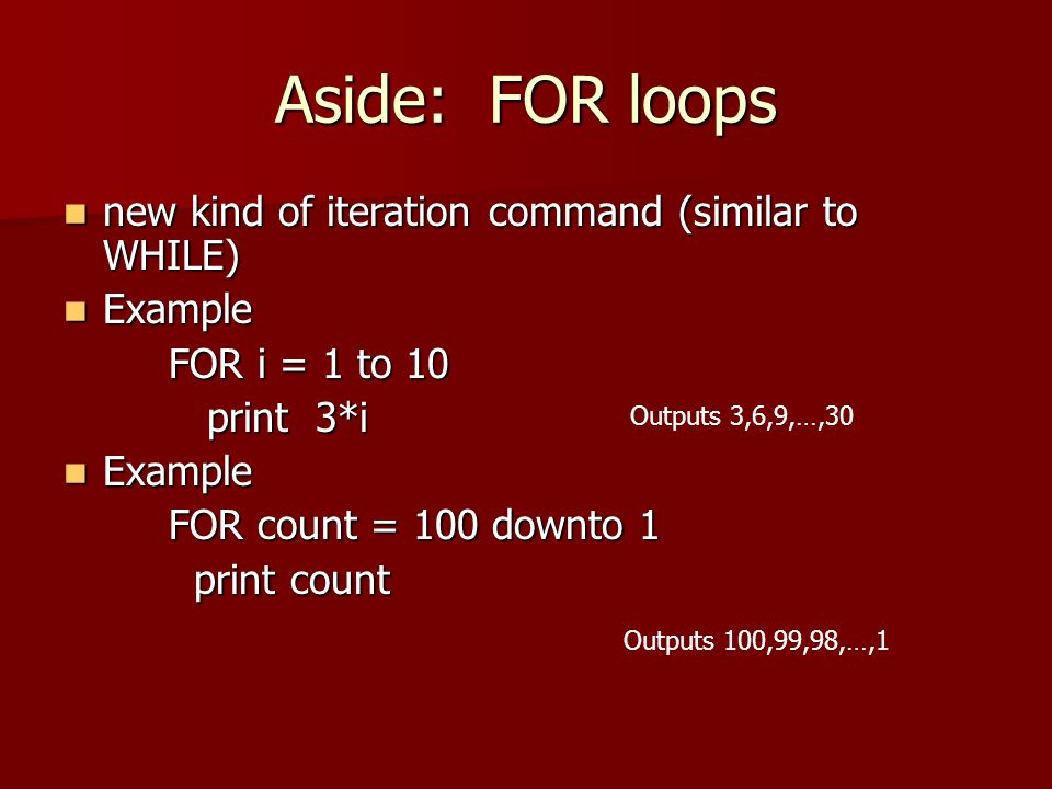 Aside: FOR loops new kind of iteration command (similar to WHILE)