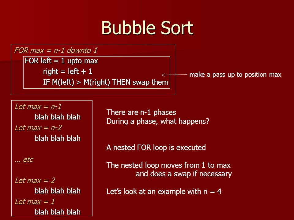 Bubble Sort FOR max = n-1 downto 1 FOR left = 1 upto max