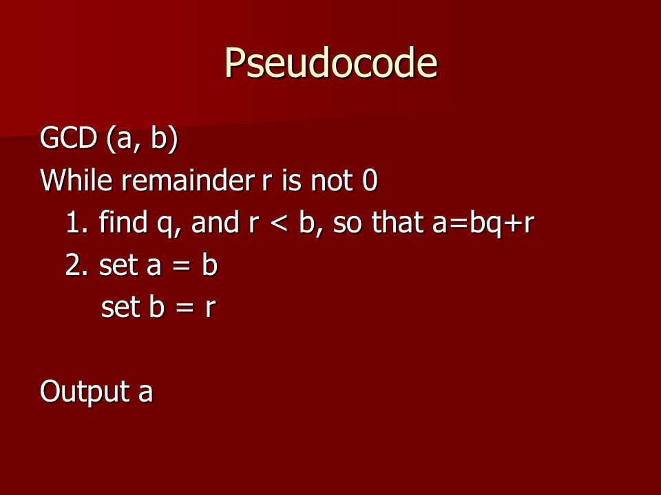 Pseudocode GCD (a, b) While remainder r is not 0
