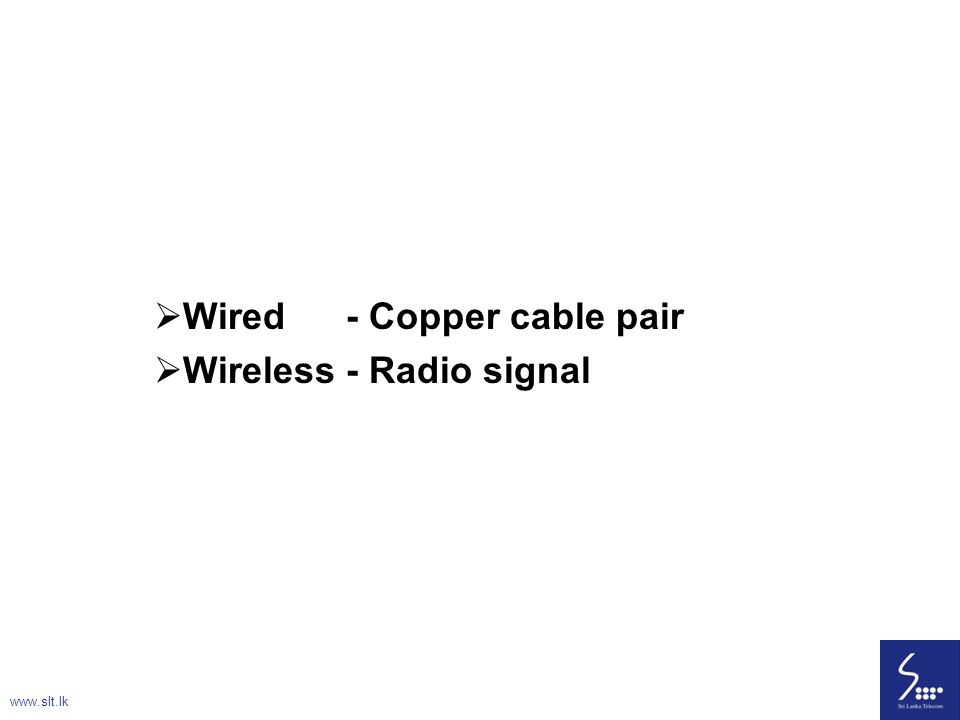 Wired - Copper cable pair Wireless - Radio signal